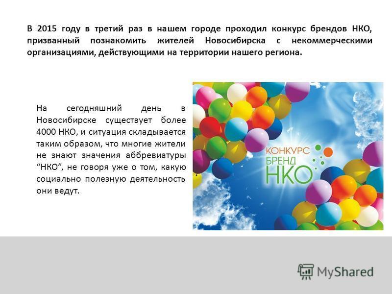 На сегодняшний день в Новосибирске существует более 4000 НКО, и ситуация складывается таким образом, что многие жители не знают значения аббревиатуры НКО, не говоря уже о том, какую социально полезную деятельность они ведут. В 2015 году в третий раз