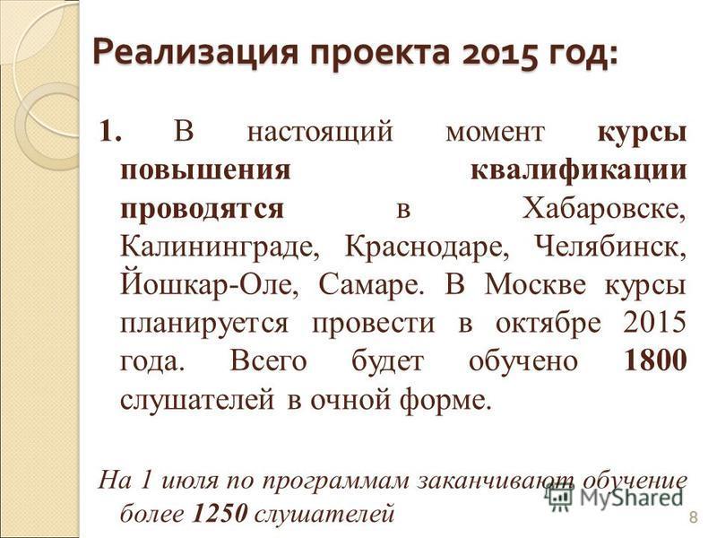 1. В настоящий момент курсы повышения квалификации проводятся в Хабаровске, Калининграде, Краснодаре, Челябинск, Йошкар-Оле, Самаре. В Москве курсы планируется провести в октябре 2015 года. Всего будет обучено 1800 слушателей в очной форме. На 1 июля
