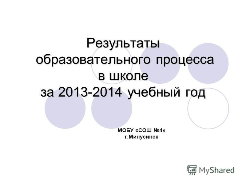 Результаты образовательного процесса в школе за 2013-2014 учебный год МОБУ «СОШ 4» г.Минусинск