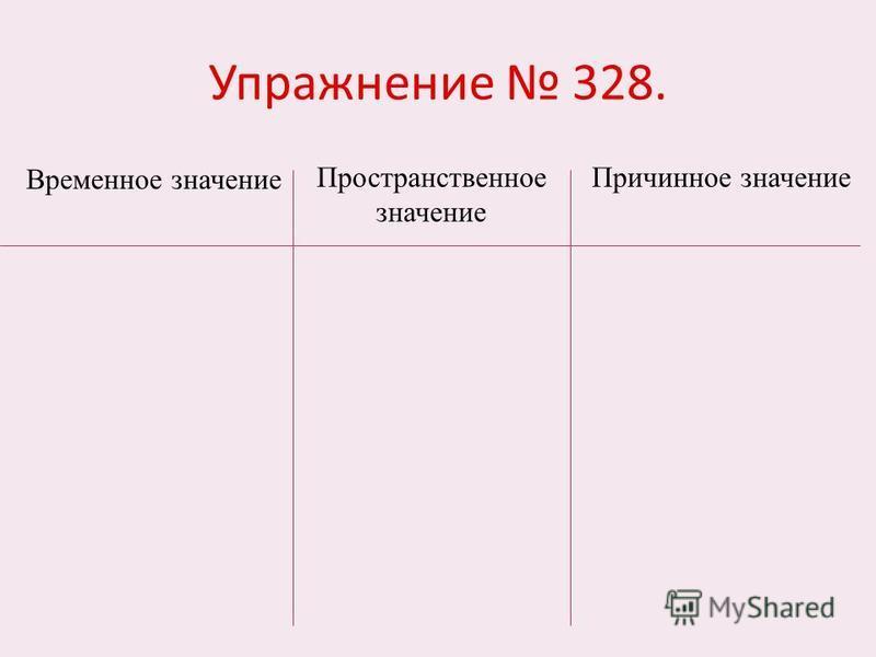 Упражнение 328. Временное значение Пространственное значение Причинное значение