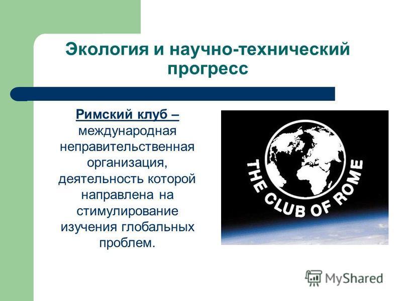 Экология и научно-технический прогресс Римский клуб – международная неправительственная организация, деятельность которой направлена на стимулирование изучения глобальных проблем.