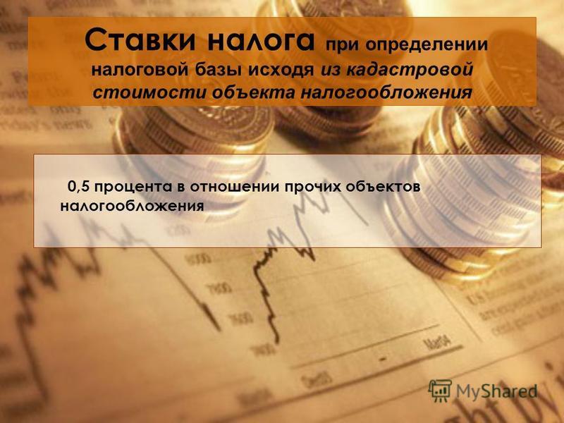 Ставки налога при определении налоговой базы исходя из кадастровой стоимости объекта налогообложения 0,5 процента в отношении прочих объектов налогообложения