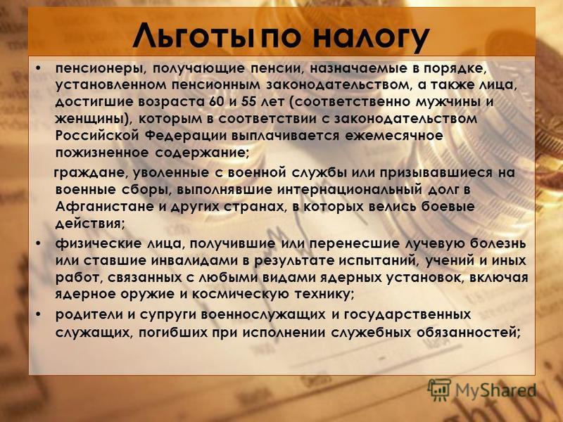 Льготы по налогу пенсионеры, получающие пенсии, назначаемые в порядке, установленном пенсионным законодательством, а также лица, достигшие возраста 60 и 55 лет (соответственно мужчины и женщины), которым в соответствии с законодательством Российской