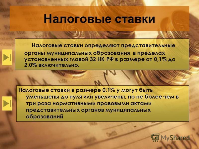 Налоговые ставки Налоговые ставки определяют представительные органы муниципальных образования в пределах установленных главой 32 НК РФ в размере от 0,1% до 2,0% включительно.. Налоговые ставки в размере 0,1% у могут быть уменьшены до нуля или увелич