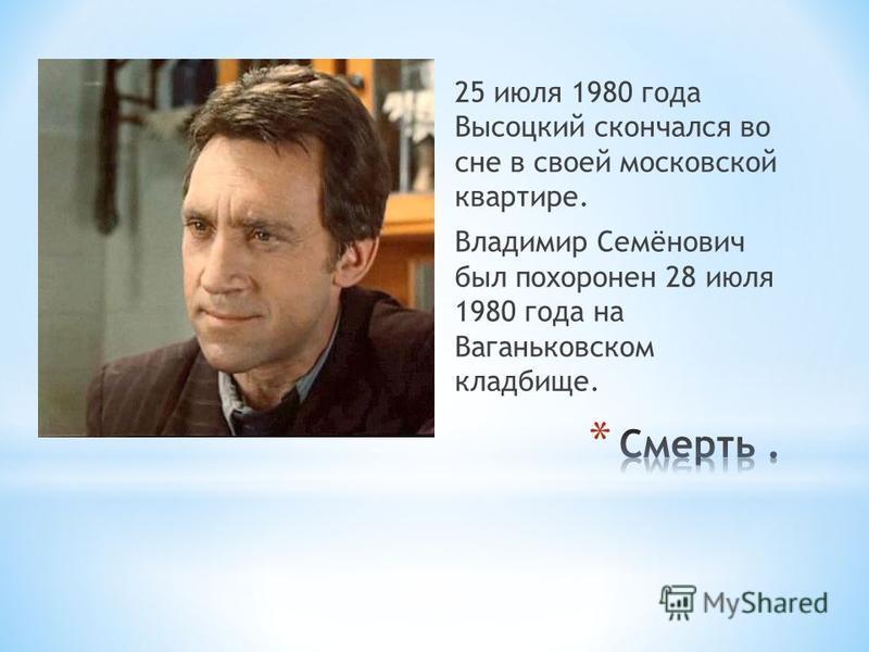 25 июля 1980 года Высоцкий скончался во сне в своей московской квартире. Владимир Семёнович был похоронен 28 июля 1980 года на Ваганьковском кладбище.
