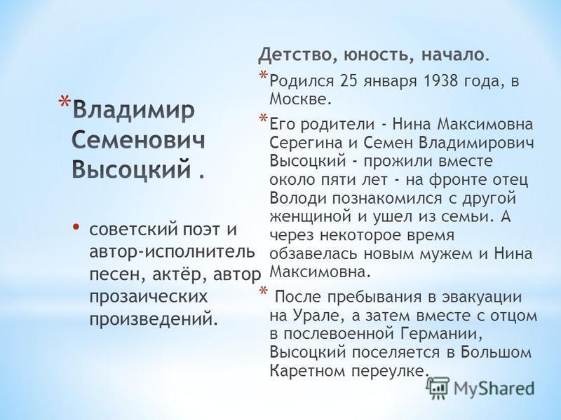 Детство, юность, начало. * Родился 25 января 1938 года, в Москве. * Его родители - Нина Максимовна Серегина и Семен Владимирович Высоцкий - прожили вместе около пяти лет - на фронте отец Володи познакомился с другой женщиной и ушел из семьи. А через