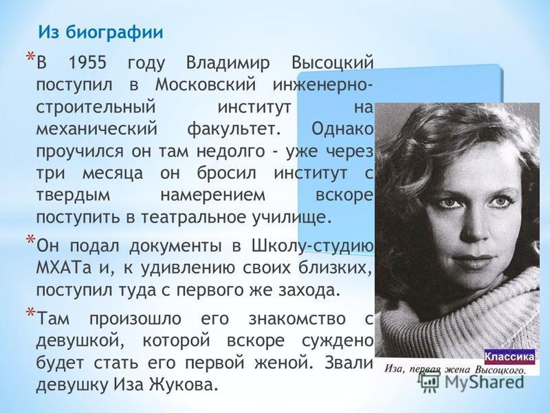 * В 1955 году Владимир Высоцкий поступил в Московский инженерно- строительный институт на механический факультет. Однако проучился он там недолго - уже через три месяца он бросил институт с твердым намерением вскоре поступить в театральное училище. *