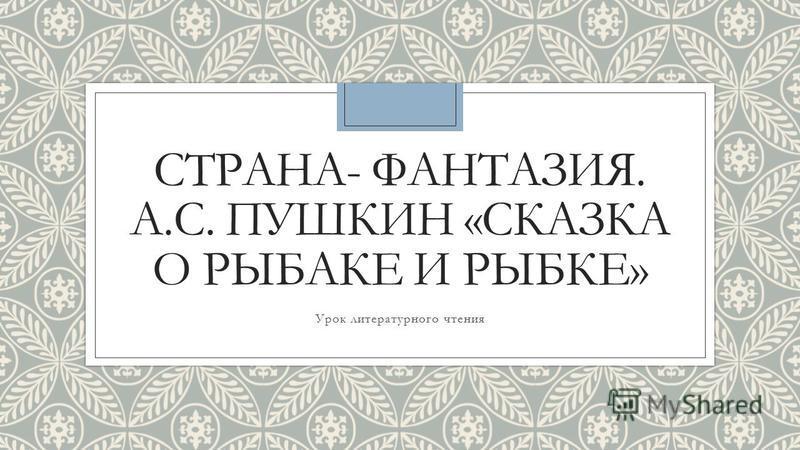 СТРАНА- ФАНТАЗИЯ. А.С. ПУШКИН «СКАЗКА О РЫБАКЕ И РЫБКЕ» Урок литературного чтения