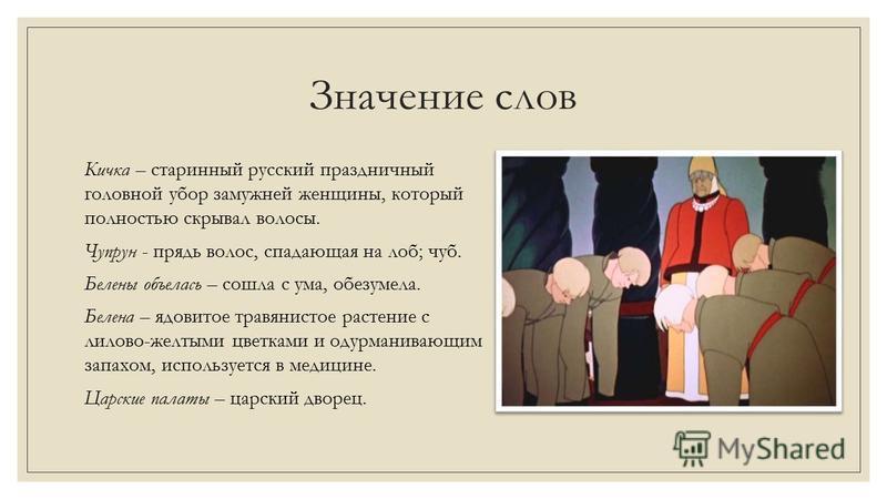 Значение слов Кичка – старинный русский праздничный головной убор замужней женщины, который полностью скрывал волосы. Чупрун - прядь волос, спадающая на лоб; чуб. Белены объелась – сошла с ума, обезумела. Белена – ядовитое травянистое растение с лило