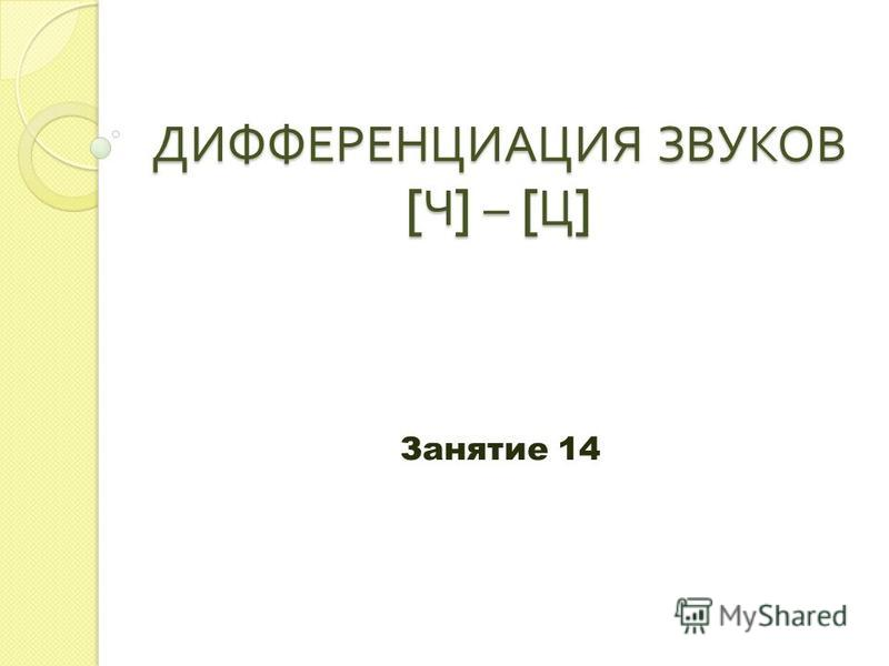 ДИФФЕРЕНЦИАЦИЯ ЗВУКОВ [ Ч ] – [ Ц ] Занятие 14