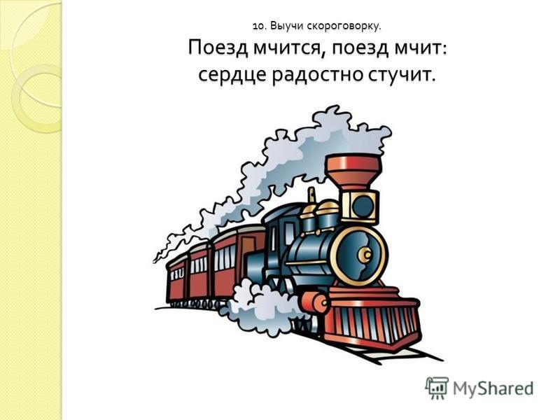 10. Выучи скороговорку. Поезд мчится, поезд мчит : сердце радостно стучит.