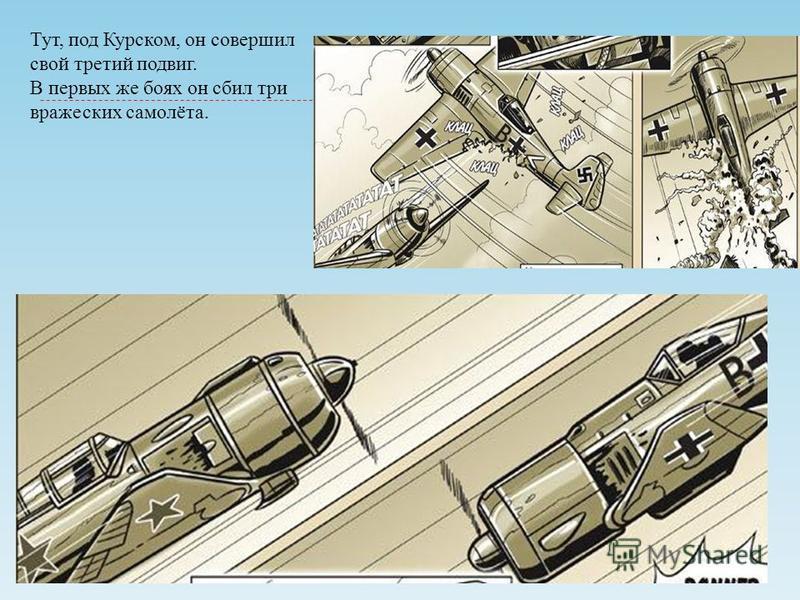 Тут, под Курском, он совершил свой третий подвиг. В первых же боях он сбил три вражеских самолёта.