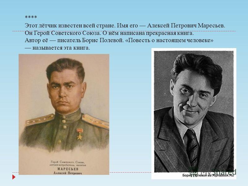 **** Этот лётчик известен всей стране. Имя его Алексей Петрович Маресьев. Он Герой Советского Союза. О нём написана прекрасная книга. Автор её писатель Борис Полевой. «Повесть о настоящем человеке» называется эта книга.