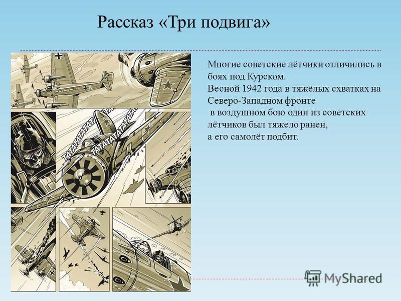 Рассказ «Три подвига» Многие советские лётчики отличились в боях под Курском. Весной 1942 года в тяжёлых схватках на Северо-Западном фронте в воздушном бою один из советских лётчиков был тяжело ранен, а его самолёт подбит.