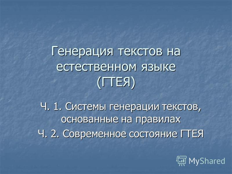 Генерация текстов на естественном языке (ГТЕЯ) Ч. 1. Системы генерации текстов, основанные на правилах Ч. 2. Современное состояние ГТЕЯ