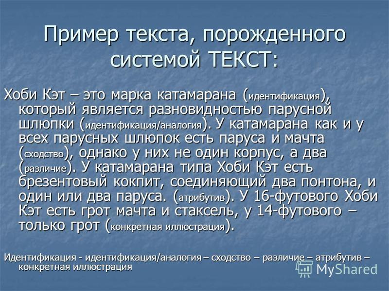 Пример текста, порожденного системой ТЕКСТ: Хоби Кэт – это марка катамарана ( идентификация ), который является разновидностью парусной шлюпки ( идентификация/аналогия ). У катамарана как и у всех парусных шлюпок есть паруса и мачта ( сходство ), одн