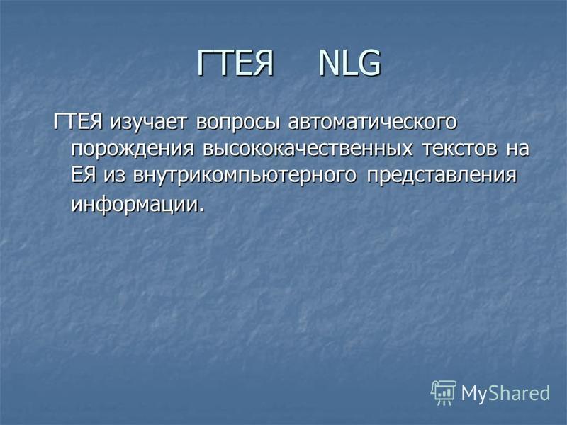 ГТЕЯ NLG ГТЕЯ изучает вопросы автоматического порождения высококачественных текстов на ЕЯ из внутрикомпьютерного представления информации.
