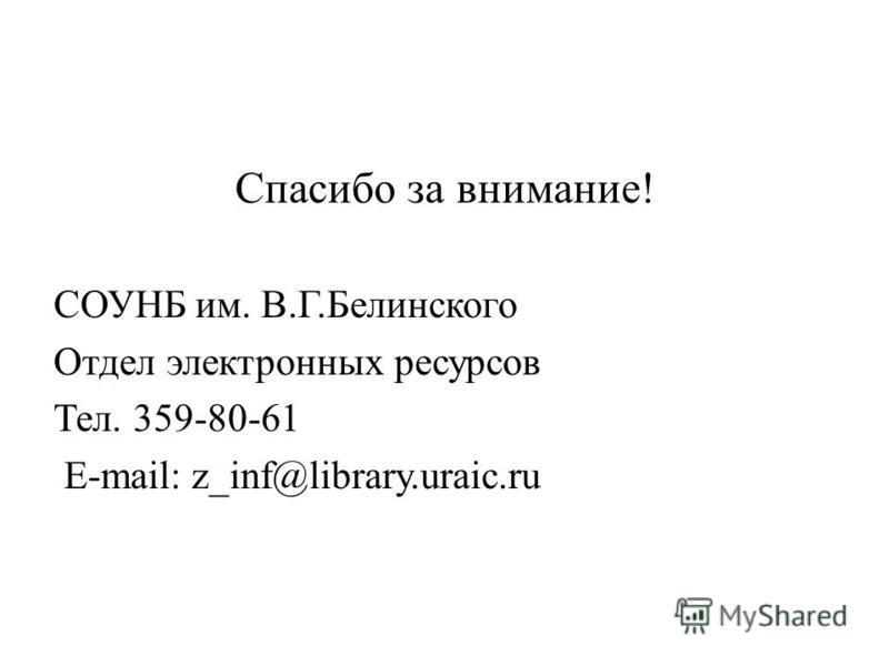 Спасибо за внимание! СОУНБ им. В.Г.Белинского Отдел электронных ресурсов Тел. 359-80-61 E-mail: z_inf@library.uraic.ru