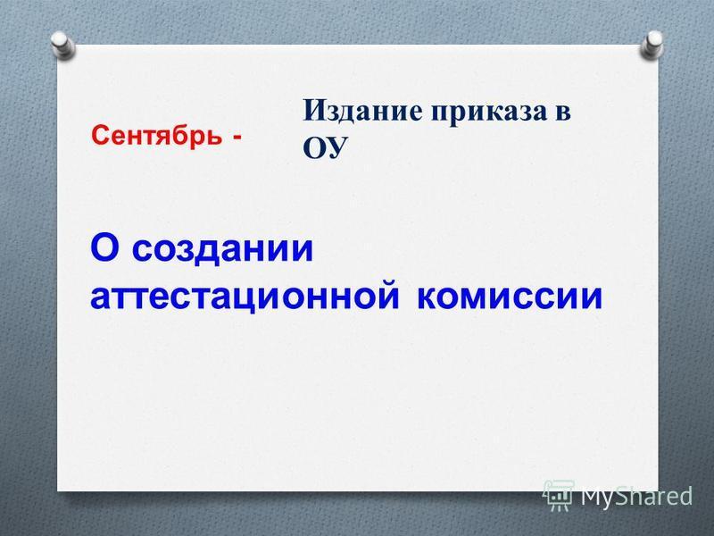 Сентябрь - Издание приказа в ОУ О создании аттестационной комиссии