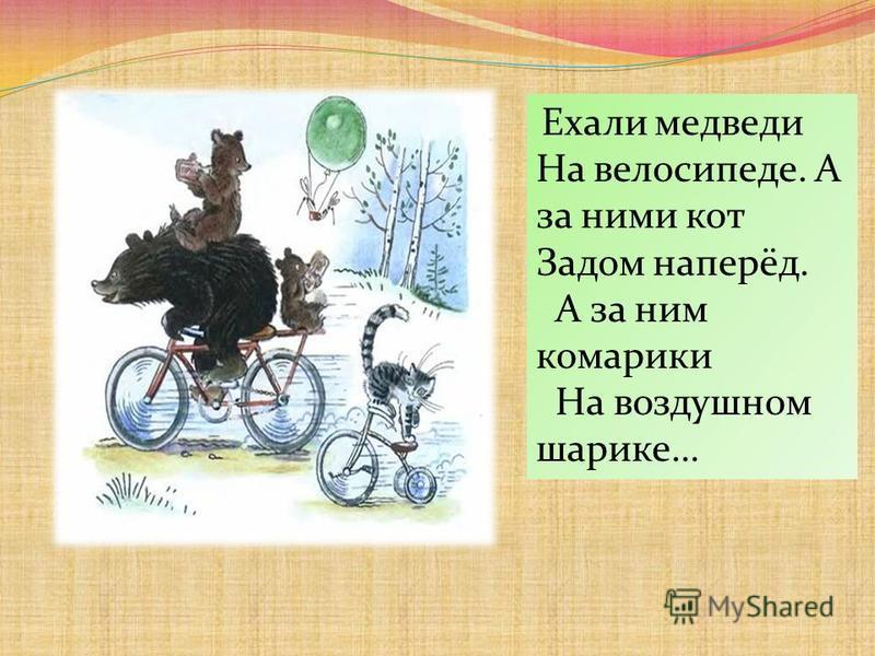 Ехали медведи На велосипеде. А за ними кот Задом наперёд. А за ним комарики На воздушном шарике…