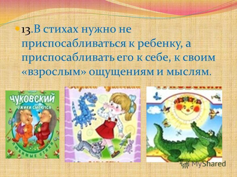 13. В стихах нужно не приспосабливаться к ребенку, а приспосабливать его к себе, к своим «взрослым» ощущениям и мыслям.