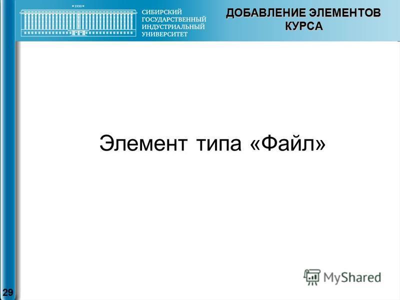 ДОБАВЛЕНИЕ ЭЛЕМЕНТОВ КУРСА 29 Элемент типа «Файл»