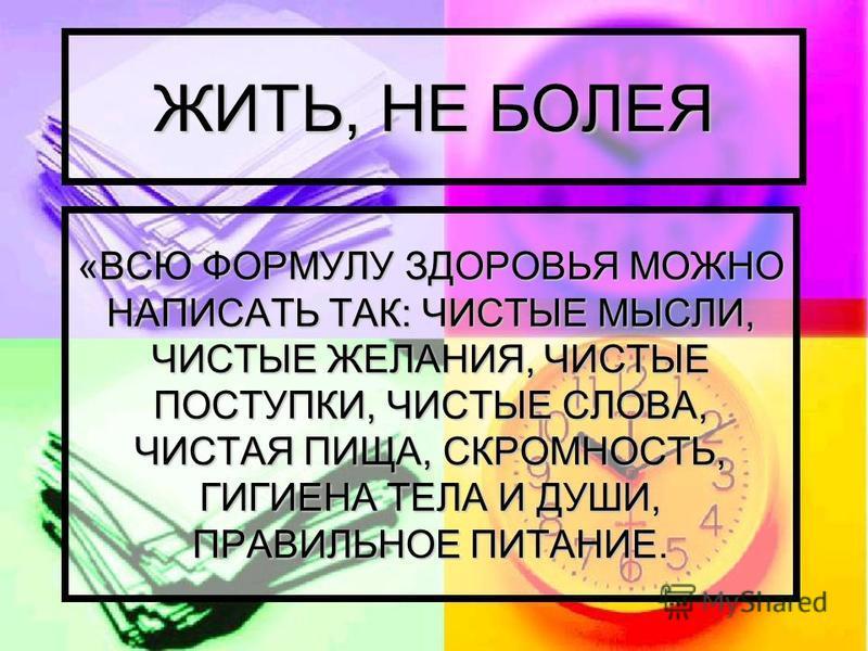 ЖИТЬ, НЕ БОЛЕЯ «ВСЮ ФОРМУЛУ ЗДОРОВЬЯ МОЖНО НАПИСАТЬ ТАК: ЧИСТЫЕ МЫСЛИ, ЧИСТЫЕ ЖЕЛАНИЯ, ЧИСТЫЕ ПОСТУПКИ, ЧИСТЫЕ СЛОВА, ЧИСТАЯ ПИЩА, СКРОМНОСТЬ, ГИГИЕНА ТЕЛА И ДУШИ, ПРАВИЛЬНОЕ ПИТАНИЕ.