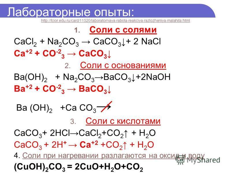 Лабораторные опыты: http://fcior.edu.ru/card/11520/laboratornaya-rabota-reakciya-razlozheniya-malahita.html 1. Соли с солями CaCl 2 + Na 2 CO 3 CaCO 3 + 2 NaCl Ca +2 + CO -2 3 CaCO 3 2. Соли с основаниями Вa(OH) 2 + Na 2 CO 3ВaCO 3 +2NaOH Вa +2 + CO