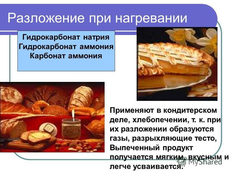 Разложение при нагревании Гидрокарбонат натрия Гидрокарбонат аммония Карбонат аммония Применяют в кондитерском деле, хлебопечении, т. к. при их разложении образуются газы, разрыхляющие тесто, Выпеченный продукт получается мягким, вкусным и легче усва