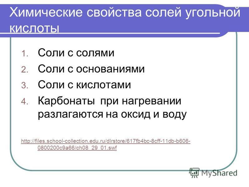 Химические свойства солей угольной кислоты 1. Соли с солями 2. Соли с основаниями 3. Соли с кислотами 4. Карбонаты при нагревании разлагаются на оксид и воду http://files.school-collection.edu.ru/dlrstore/617fb4bc-8cff-11db-b606- 0800200c9a66/ch08_29