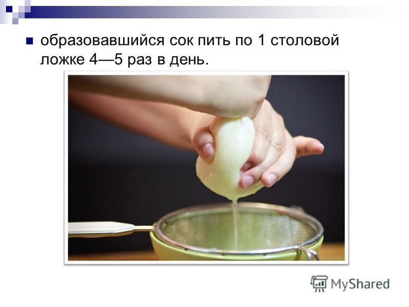 образовавшийся сок пить по 1 столовой ложке 45 раз в день.