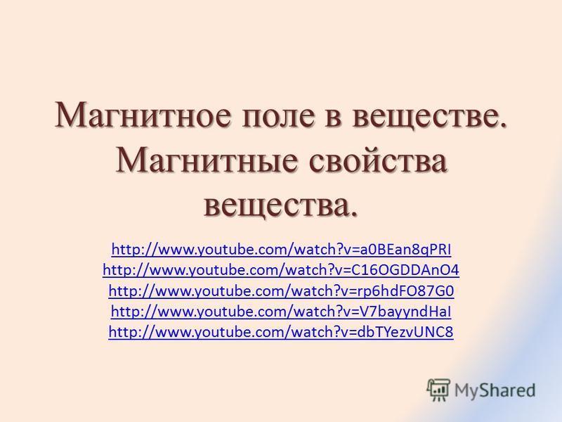 Магнитное поле в веществе. Магнитные свойства вещества. http://www.youtube.com/watch?v=a0BEan8qPRI http://www.youtube.com/watch?v=C16OGDDAnO4 http://www.youtube.com/watch?v=rp6hdFO87G0 http://www.youtube.com/watch?v=V7bayyndHaI http://www.youtube.com