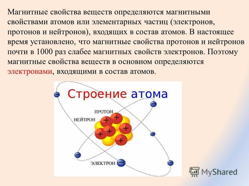 Магнитные свойства веществ определяются магнитными свойствами атомов или элементарных частиц (электронов, протонов и нейтронов), входящих в состав атомов. В настоящее время установлено, что магнитные свойства протонов и нейтронов почти в 1000 раз сла