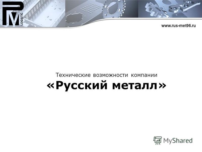 Технические возможности компании «Русский металл» www.rus-met96.ru