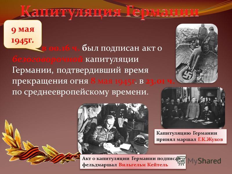 9 мая 1945 г. в 00.16 ч. был подписан акт о безоговорочной капитуляции Германии, подтвердивший время прекращения огня 8 мая 1945 г. в 23.01 ч. по среднеевропейскому времени. Капитуляцию Германии принял маршал Г.К.Жуков Капитуляцию Германии принял мар