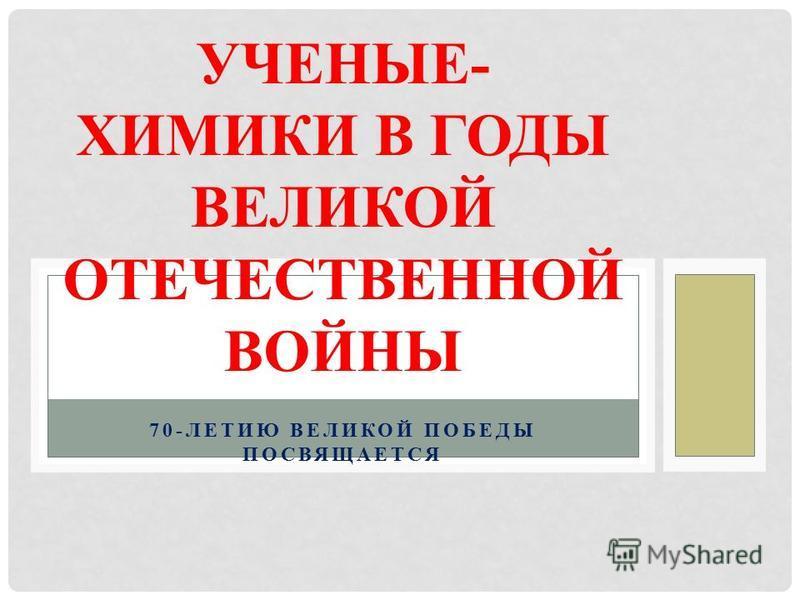 70-ЛЕТИЮ ВЕЛИКОЙ ПОБЕДЫ ПОСВЯЩАЕТСЯ УЧЕНЫЕ- ХИМИКИ В ГОДЫ ВЕЛИКОЙ ОТЕЧЕСТВЕННОЙ ВОЙНЫ