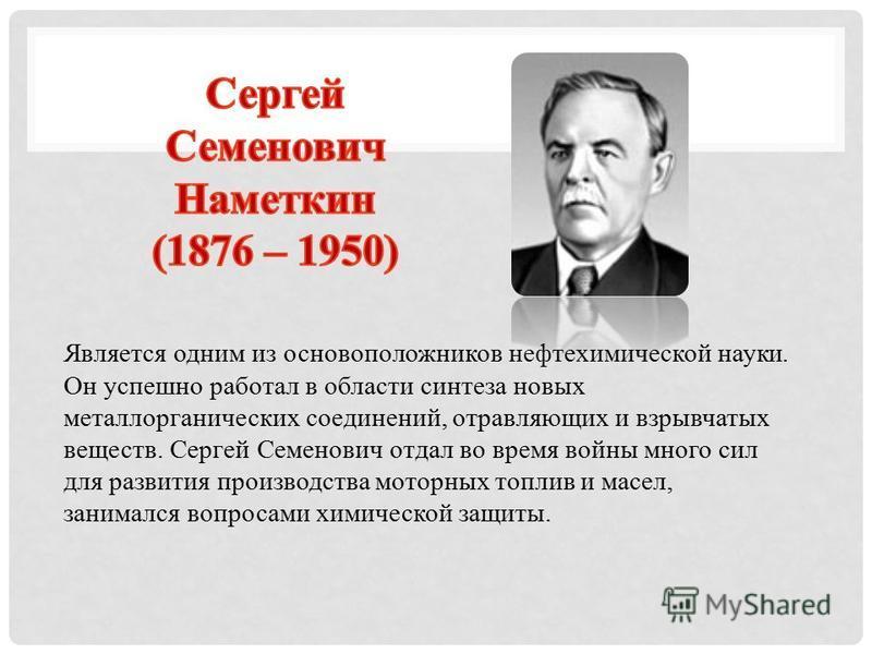Является одним из основоположников нефтехимической науки. Он успешно работал в области синтеза новых металлорганических соединений, отравляющих и взрывчатых веществ. Сергей Семенович отдал во время войны много сил для развития производства моторных т