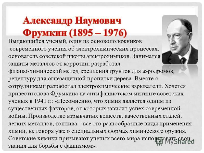 Выдающийся ученый, один из основоположников современного учения об электрохимических процессах, основатель советской школы электрохимиков. Занимался вопросами защиты металлов от коррозии, разработал физико-химический метод крепления грунтов для аэрод