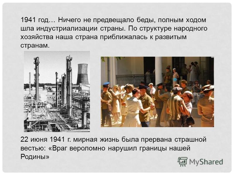 1941 год… Ничего не предвещало беды, полным ходом шла индустриализации страны. По структуре народного хозяйства наша страна приближалась к развитым странам. 22 июня 1941 г. мирная жизнь была прервана страшной вестью: «Враг вероломно нарушил границы н