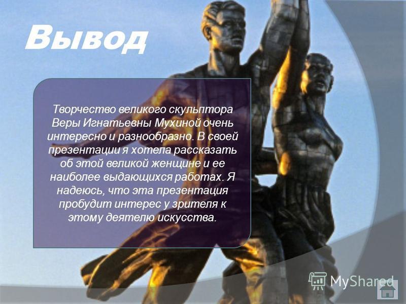 Вывод Творчество великого скульптора Веры Игнатьевны Мухиной очень интересно и разнообразно. В своей презентации я хотела рассказать об этой великой женщине и ее наиболее выдающихся работах. Я надеюсь, что эта презентация пробудит интерес у зрителя к