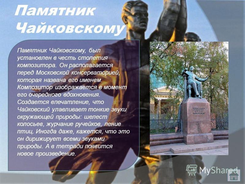 Памятник Чайковскому Памятник Чайковскому, был установлен в честь столетия композитора. Он располагается перед Московской консерваторией, которая названа его именем. Композитор изображается в момент его очередного вдохновения. Создается впечатление,