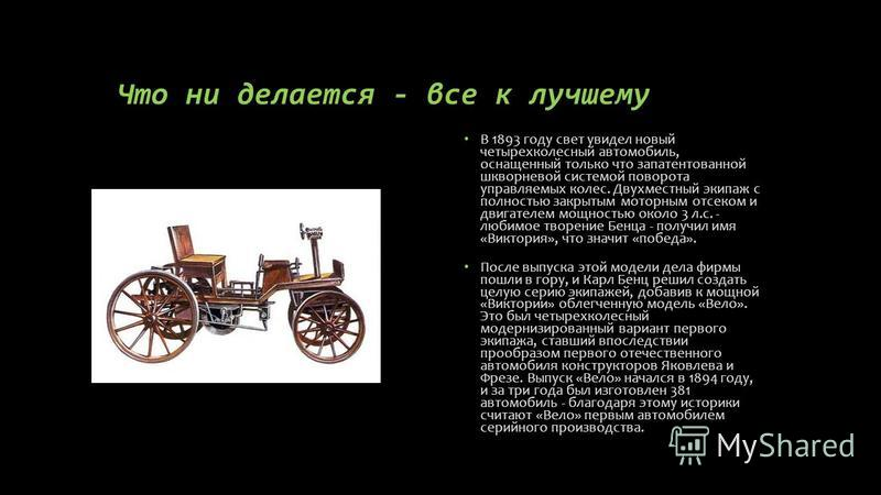 Что ни делается - все к лучшему В 1893 году свет увидел новый четырехколесный автомобиль, оснащенный только что запатентованной шкворневой системой поворота управляемых колес. Двухместный экипаж с полностью закрытым моторным отсеком и двигателем мощн