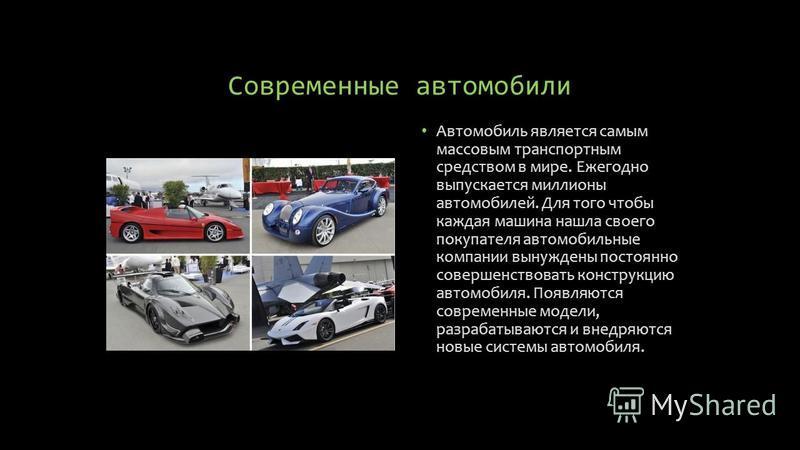 Современные автомобили Автомобиль является самым массовым транспортным средством в мире. Ежегодно выпускается миллионы автомобилей. Для того чтобы каждая машина нашла своего покупателя автомобильные компании вынуждены постоянно совершенствовать конст