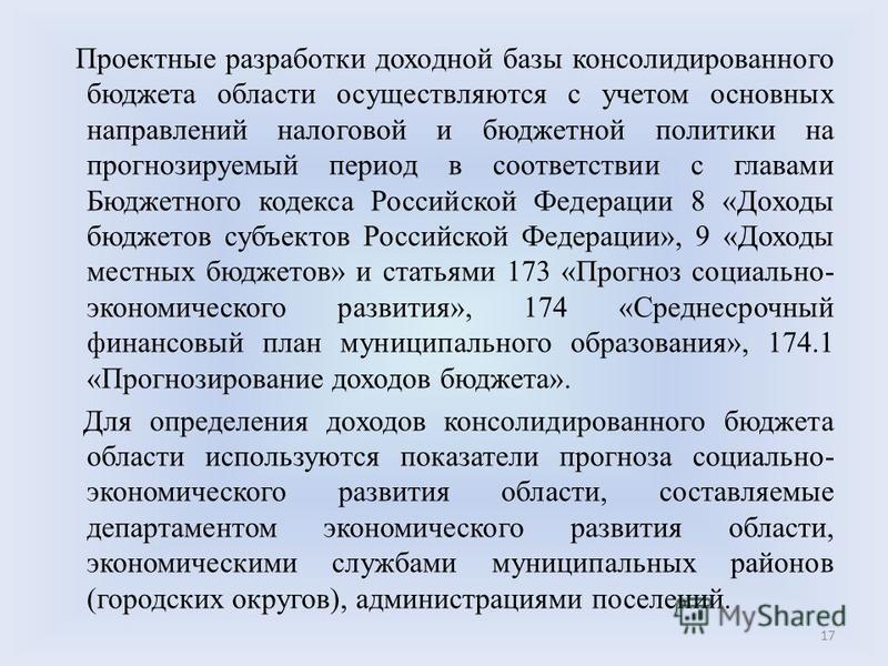 Проектные разработки доходной базы консолидированного бюджета области осуществляются с учетом основных направлений налоговой и бюджетной политики на прогнозируемый период в соответствии с главами Бюджетного кодекса Российской Федерации 8 «Доходы бюдж