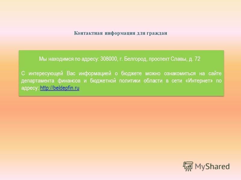 Контактная информация для граждан Мы находимся по адресу: 308000, г. Белгород, проспект Славы, д. 72 С интересующей Вас информацией о бюджете можно ознакомиться на сайте департамента финансов и бюджетной политики области в сети «Интернет» по адресу: