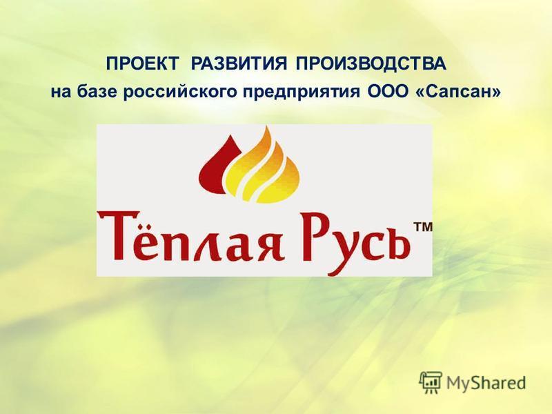 ПРОЕКТ РАЗВИТИЯ ПРОИЗВОДСТВА на базе российского предприятия ООО «Сапсан»