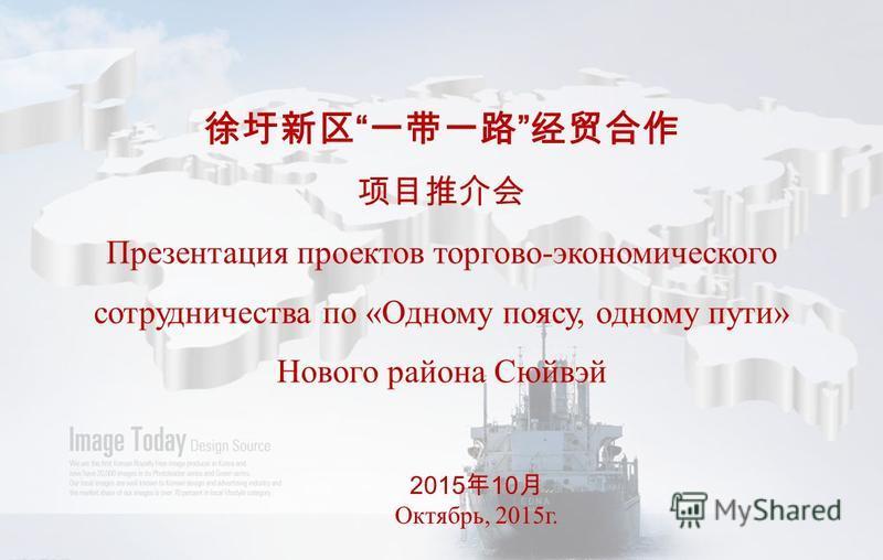 Проект 1 Презентация проектов торгово-экономичес кого сотрудничества по «Одному поясу, одному пути» Нового района Сюйвэй 2015 10 Октябрь, 2015 г.