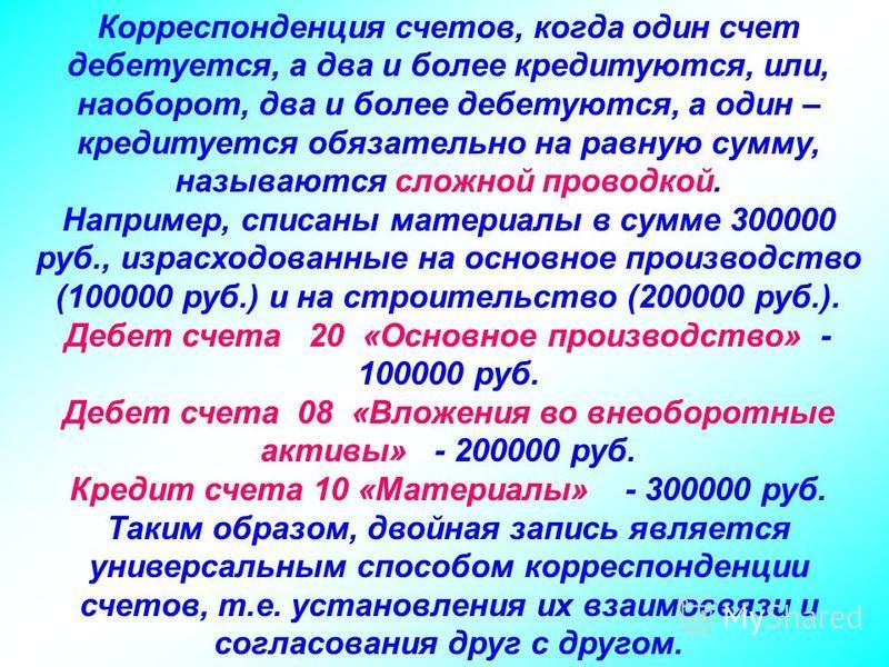 Корреспонденция счетов, когда один счет дебетуется, а два и более кредитуются, или, наоборот, два и более дебетуются, а один – кредитуется обязательно на равную сумму, называются сложной проводкой. Например, списаны материалы в сумме 300000 руб., изр