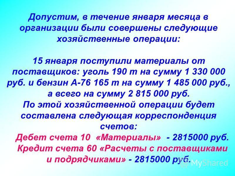 Допустим, в течение января месяца в организации были совершены следующие хозяйственные операции: 15 января поступили материалы от поставщиков: уголь 190 т на сумму 1 330 000 руб. и бензин А-76 165 т на сумму 1 485 000 руб., а всего на сумму 2 815 000