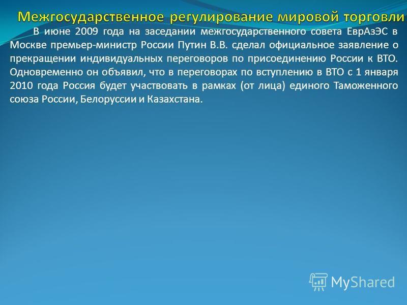 В июне 2009 года на заседании межгосударственного совета Евр АзЭС в Москве премьер-министр России Путин В.В. сделал официальное заявление о прекращении индивидуальных переговоров по присоединению России к ВТО. Одновременно он объявил, что в переговор